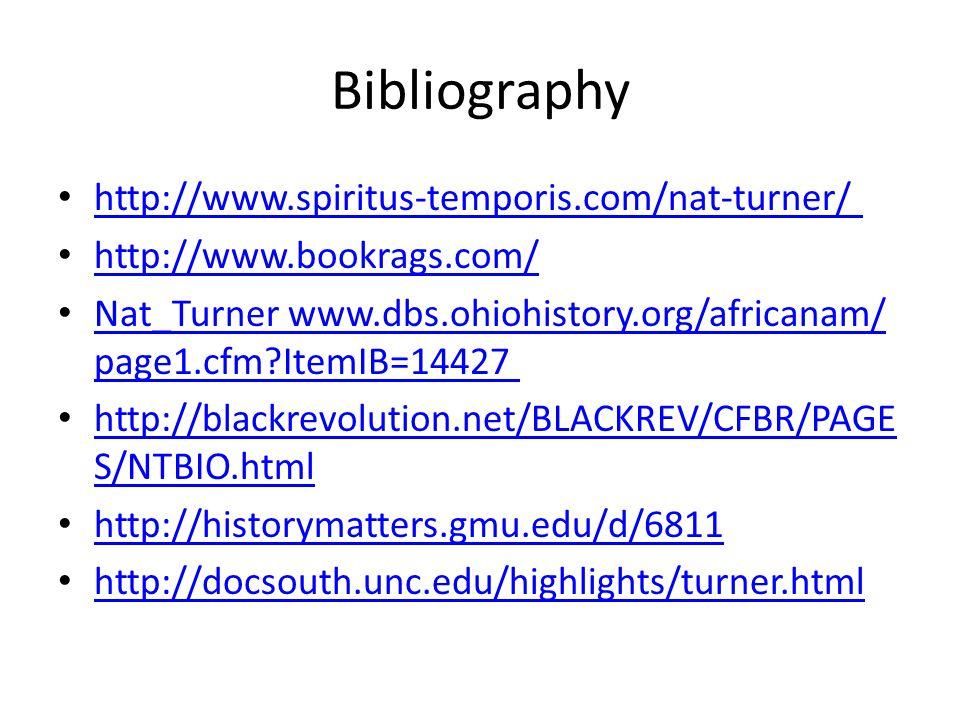 Bibliography http://www.spiritus-temporis.com/nat-turner/ http://www.bookrags.com/ Nat_Turner www.dbs.ohiohistory.org/africanam/ page1.cfm?ItemIB=14427 Nat_Turner www.dbs.ohiohistory.org/africanam/ page1.cfm?ItemIB=14427 http://blackrevolution.net/BLACKREV/CFBR/PAGE S/NTBIO.html http://blackrevolution.net/BLACKREV/CFBR/PAGE S/NTBIO.html http://historymatters.gmu.edu/d/6811 http://docsouth.unc.edu/highlights/turner.html