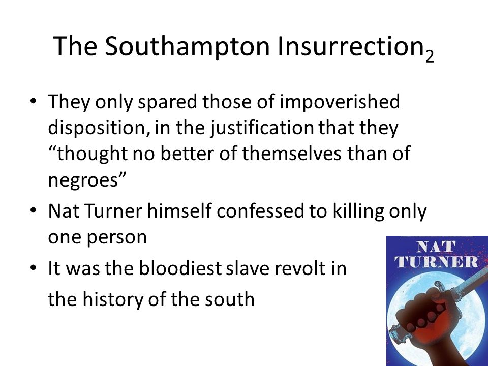 The Southampton Insurrection 2 They only spared those of impoverished disposition, in the justification that they thought no better of themselves than of negroes Nat Turner himself confessed to killing only one person It was the bloodiest slave revolt in the history of the south