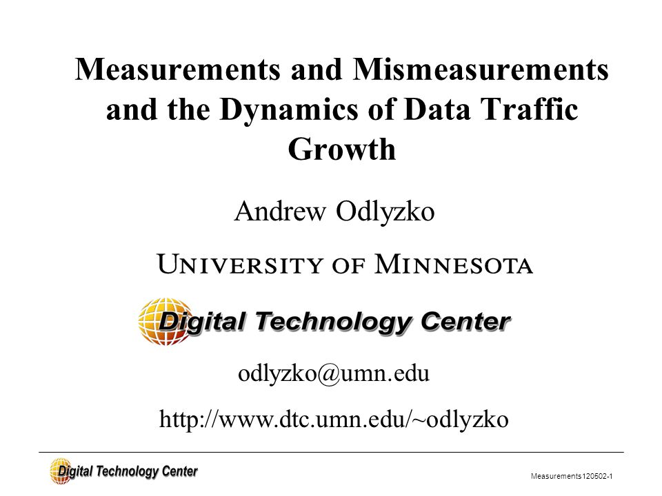 Measurements120502-1 Andrew Odlyzko Measurements and Mismeasurements and the Dynamics of Data Traffic Growth odlyzko@umn.edu http://www.dtc.umn.edu/~odlyzko