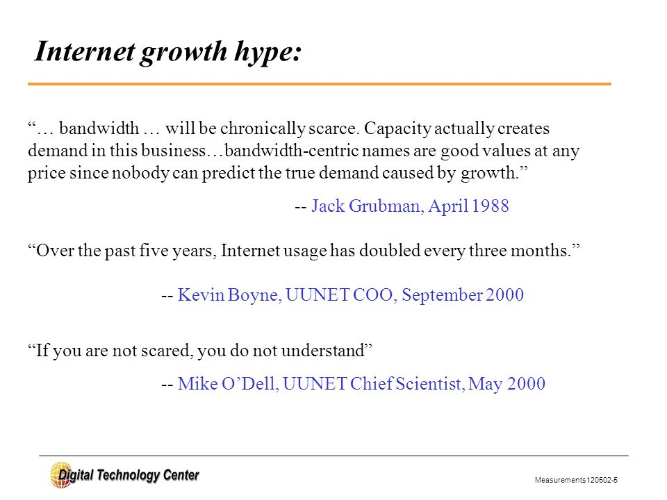 Measurements120502-5 Internet growth hype: … bandwidth … will be chronically scarce.