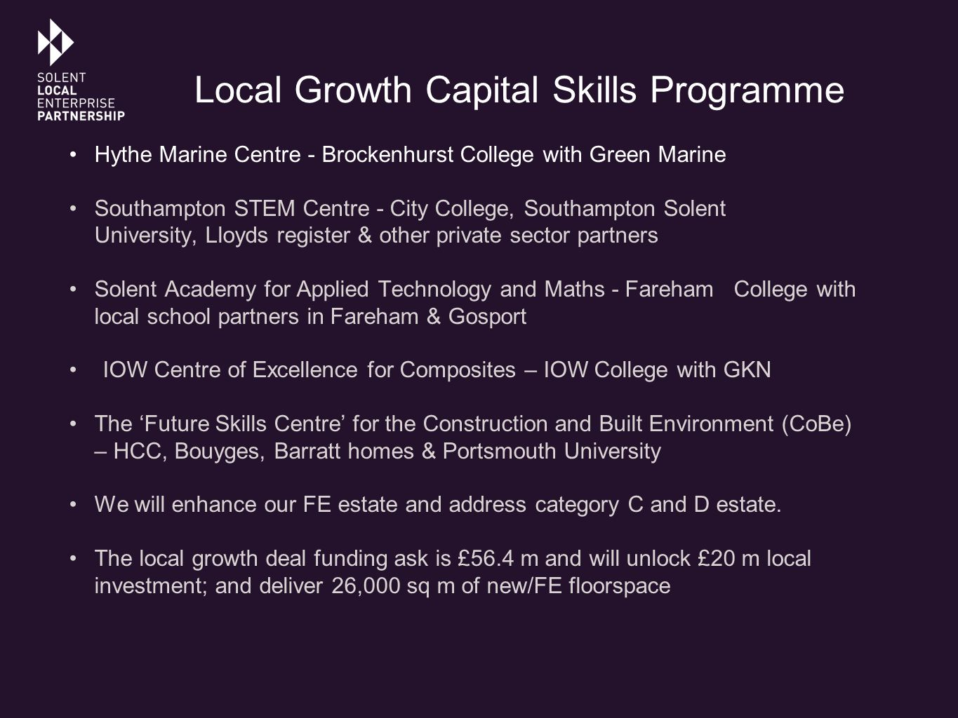 Local Growth Capital Skills Programme Hythe Marine Centre - Brockenhurst College with Green Marine Southampton STEM Centre - City College, Southampton Solent University, Lloyds register & other private sector partners Solent Academy for Applied Technology and Maths - Fareham College with local school partners in Fareham & Gosport IOW Centre of Excellence for Composites – IOW College with GKN The 'Future Skills Centre' for the Construction and Built Environment (CoBe) – HCC, Bouyges, Barratt homes & Portsmouth University We will enhance our FE estate and address category C and D estate.