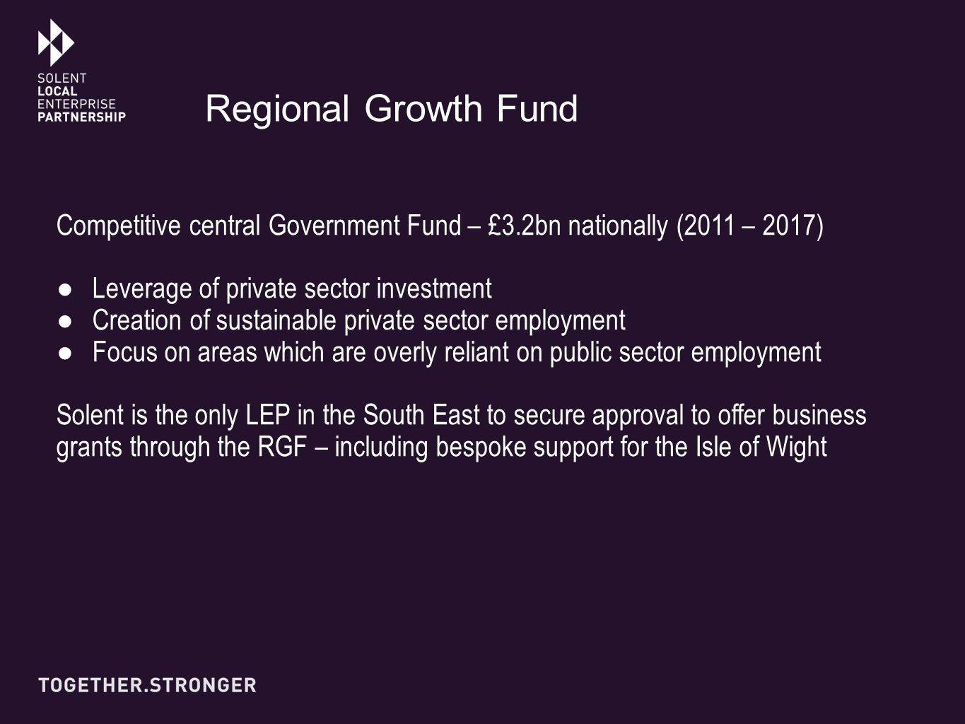 Competitive central Government Fund – £3.2bn nationally (2011 – 2017) ●Leverage of private sector investment ●Creation of sustainable private sector employment ●Focus on areas which are overly reliant on public sector employment Solent is the only LEP in the South East to secure approval to offer business grants through the RGF – including bespoke support for the Isle of Wight Regional Growth Fund