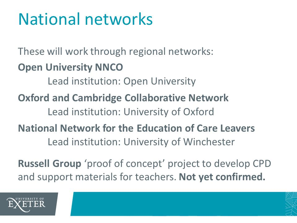 National networks These will work through regional networks: Open University NNCO Lead institution: Open University Oxford and Cambridge Collaborative Network Lead institution: University of Oxford National Network for the Education of Care Leavers Lead institution: University of Winchester Russell Group 'proof of concept' project to develop CPD and support materials for teachers.