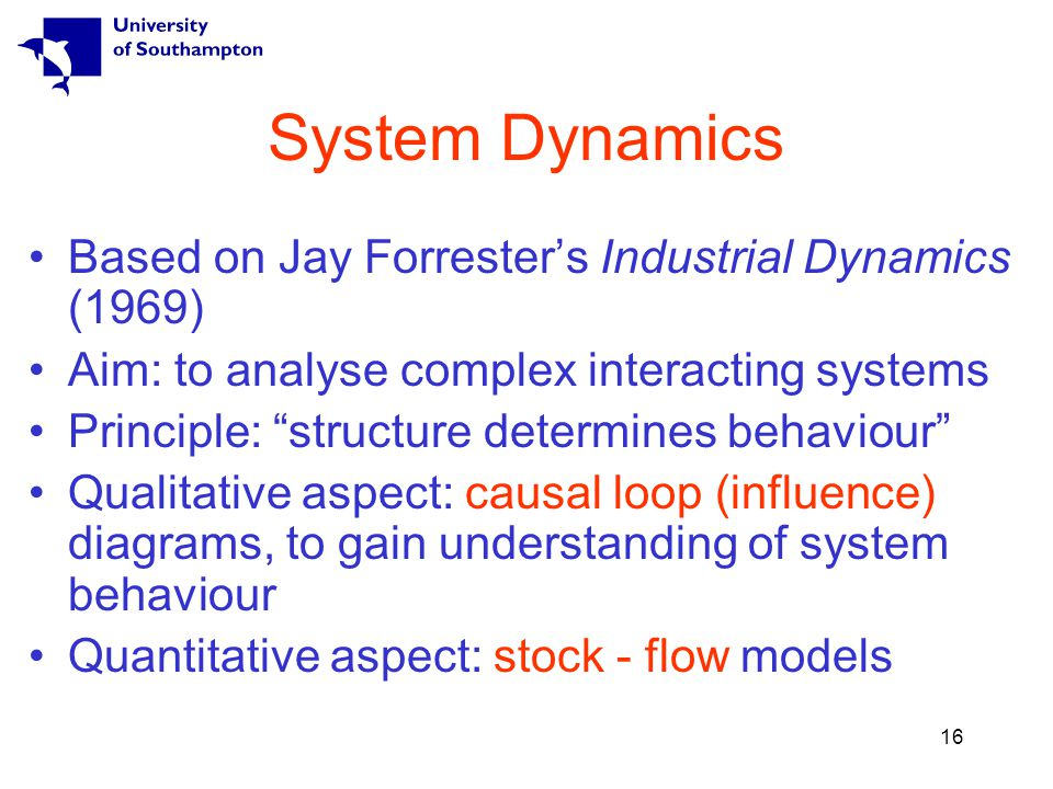 16 System Dynamics Based on Jay Forrester's Industrial Dynamics (1969) Aim: to analyse complex interacting systems Principle: structure determines behaviour Qualitative aspect: causal loop (influence) diagrams, to gain understanding of system behaviour Quantitative aspect: stock - flow models