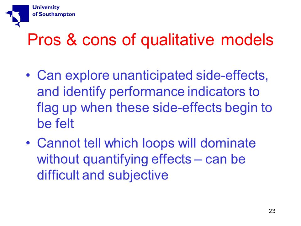 23 Pros & cons of qualitative models Can explore unanticipated side-effects, and identify performance indicators to flag up when these side-effects begin to be felt Cannot tell which loops will dominate without quantifying effects – can be difficult and subjective