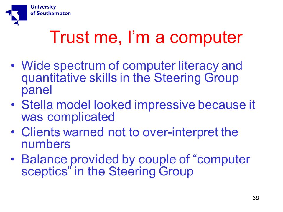 38 Trust me, I'm a computer Wide spectrum of computer literacy and quantitative skills in the Steering Group panel Stella model looked impressive because it was complicated Clients warned not to over-interpret the numbers Balance provided by couple of computer sceptics in the Steering Group