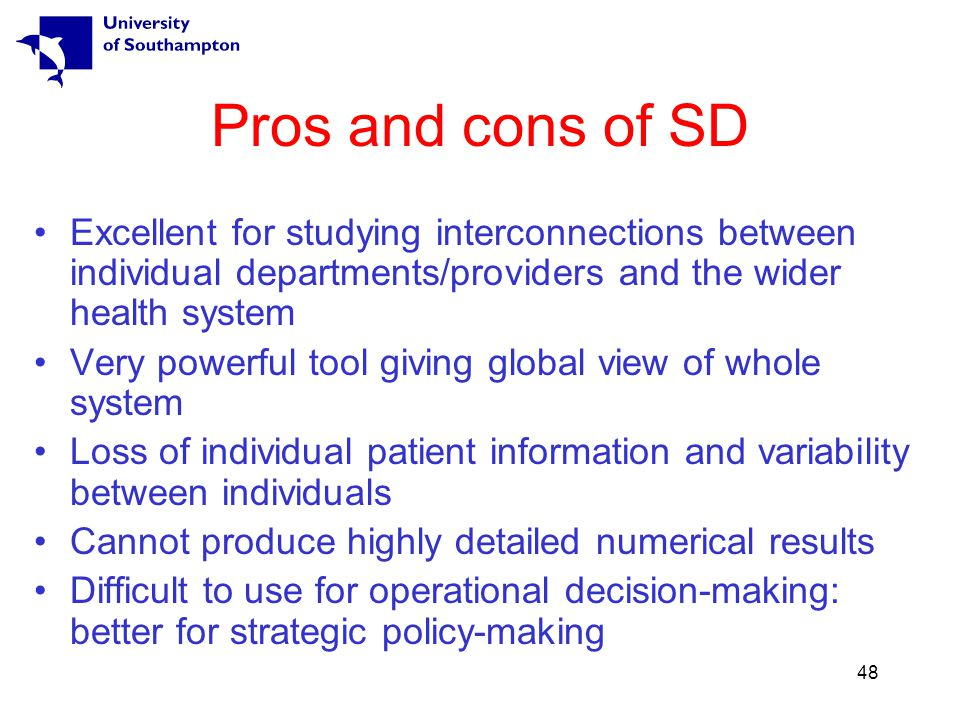 48 Pros and cons of SD Excellent for studying interconnections between individual departments/providers and the wider health system Very powerful tool giving global view of whole system Loss of individual patient information and variability between individuals Cannot produce highly detailed numerical results Difficult to use for operational decision-making: better for strategic policy-making