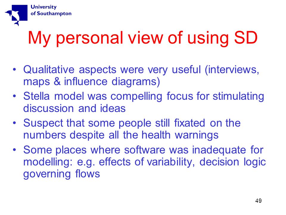 49 My personal view of using SD Qualitative aspects were very useful (interviews, maps & influence diagrams) Stella model was compelling focus for stimulating discussion and ideas Suspect that some people still fixated on the numbers despite all the health warnings Some places where software was inadequate for modelling: e.g.