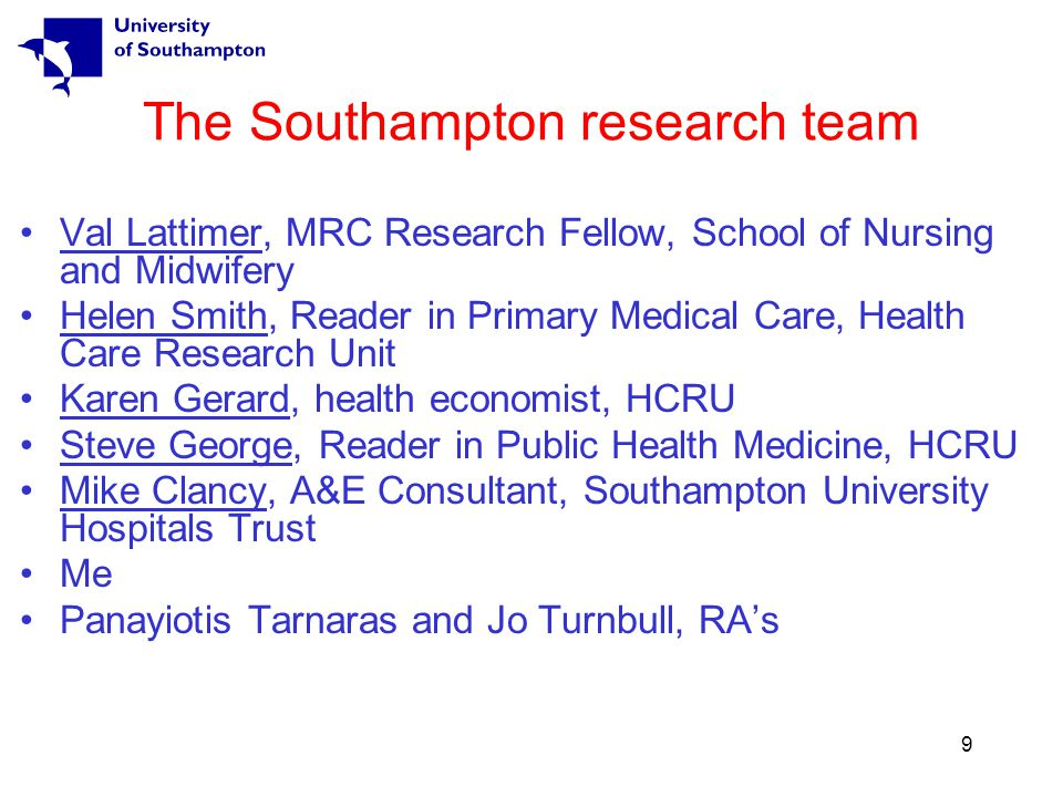 9 The Southampton research team Val Lattimer, MRC Research Fellow, School of Nursing and Midwifery Helen Smith, Reader in Primary Medical Care, Health Care Research Unit Karen Gerard, health economist, HCRU Steve George, Reader in Public Health Medicine, HCRU Mike Clancy, A&E Consultant, Southampton University Hospitals Trust Me Panayiotis Tarnaras and Jo Turnbull, RA's