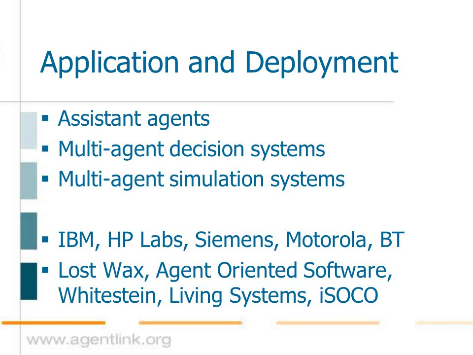 Application and Deployment  Assistant agents  Multi-agent decision systems  Multi-agent simulation systems  IBM, HP Labs, Siemens, Motorola, BT 