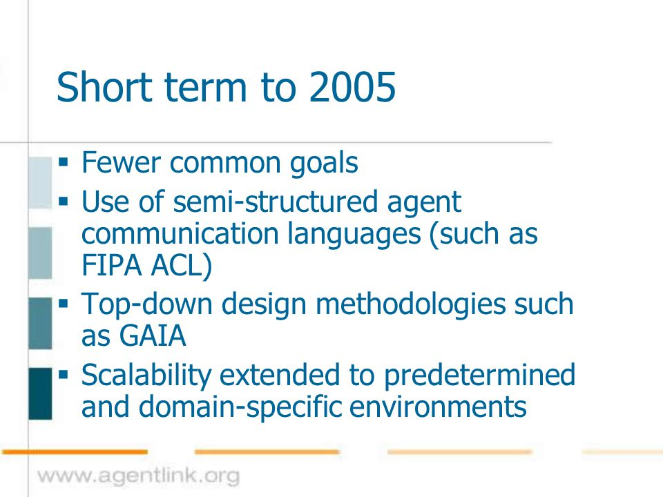 Medium term 2006-2008  Design by different teams  Use of agreed protocols and languages  Standard, agent-specific design methodologies  Open agent systems in specific domains (such as in bioinformatics and e-commerce)  More general scalability, arbitrary numbers and diversity of agents in each such domain  Bridging agents translating between domains