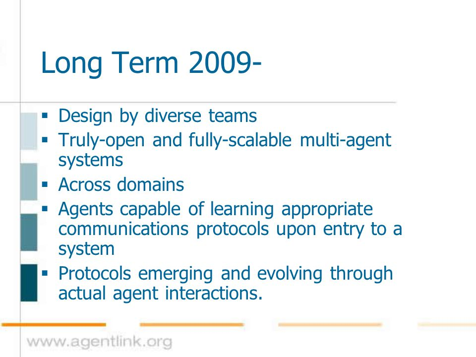 Long Term 2009-  Design by diverse teams  Truly-open and fully-scalable multi-agent systems  Across domains  Agents capable of learning appropriat