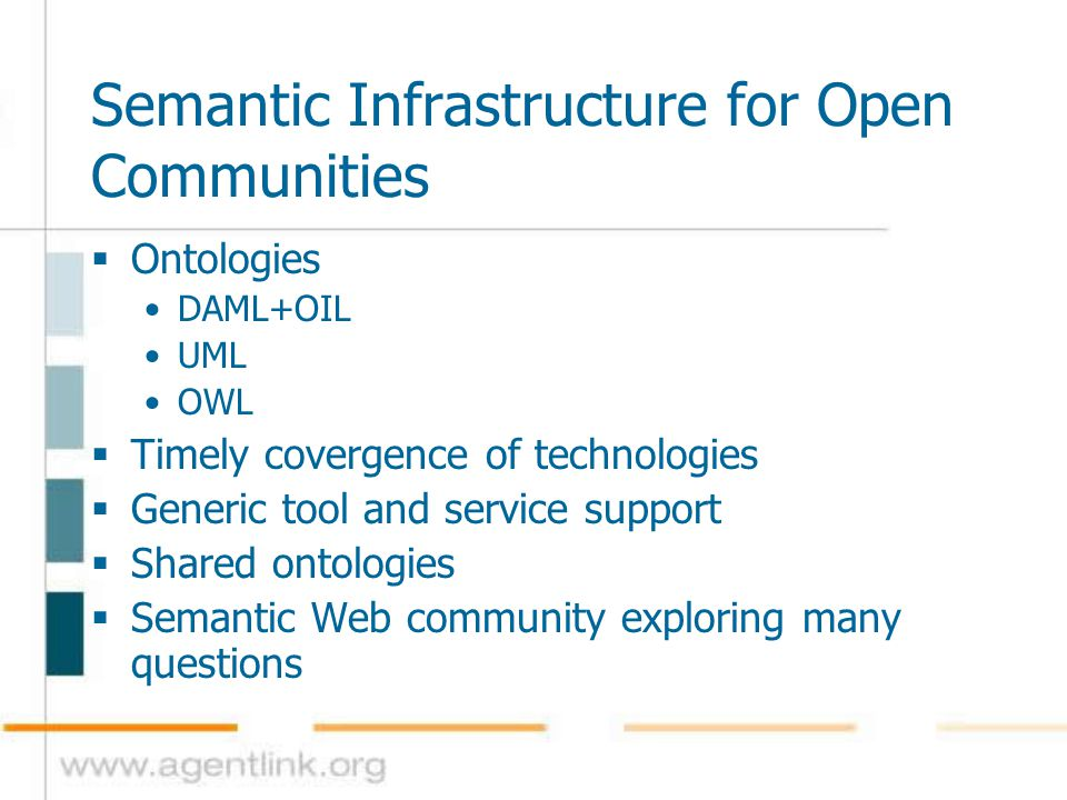 Semantic Infrastructure for Open Communities  Ontologies DAML+OIL UML OWL  Timely covergence of technologies  Generic tool and service support  Sh