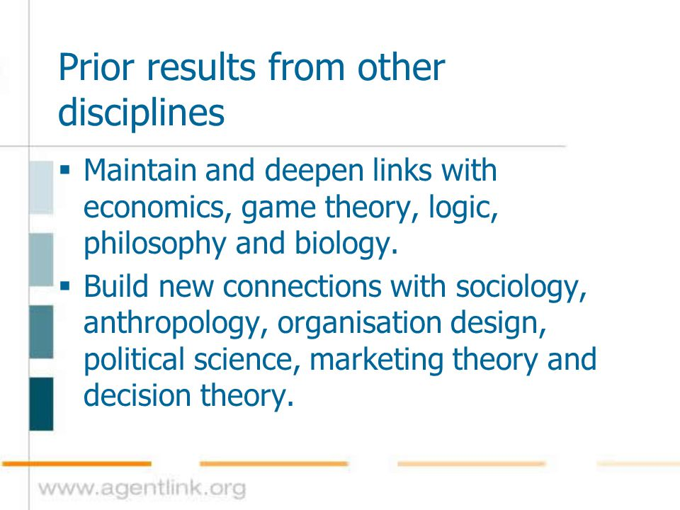 Prior results from other disciplines  Maintain and deepen links with economics, game theory, logic, philosophy and biology.  Build new connections w