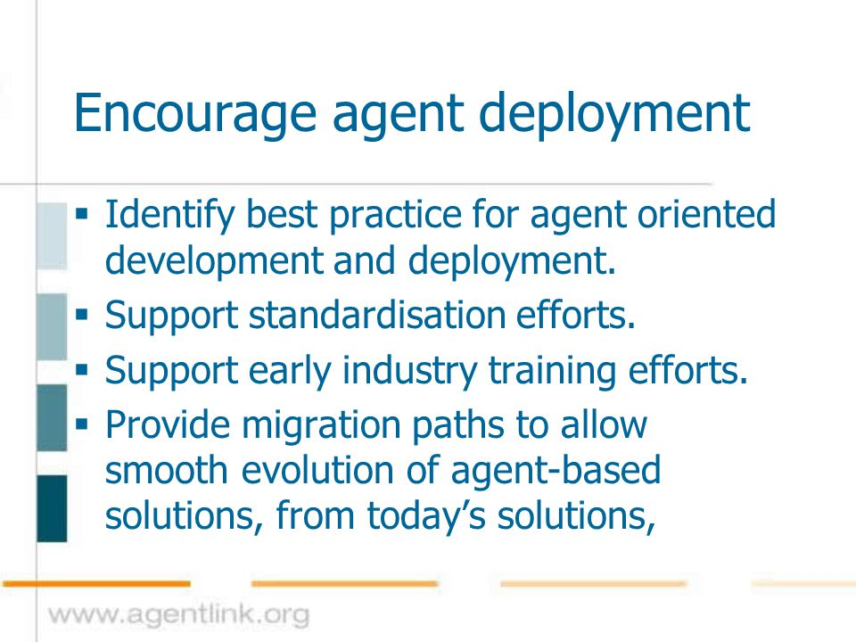 Encourage agent deployment  Identify best practice for agent oriented development and deployment.  Support standardisation efforts.  Support early