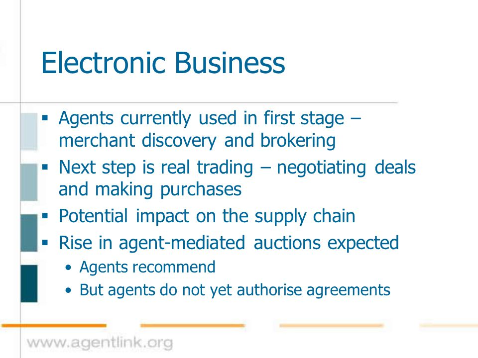 Electronic Business  Agents currently used in first stage – merchant discovery and brokering  Next step is real trading – negotiating deals and maki