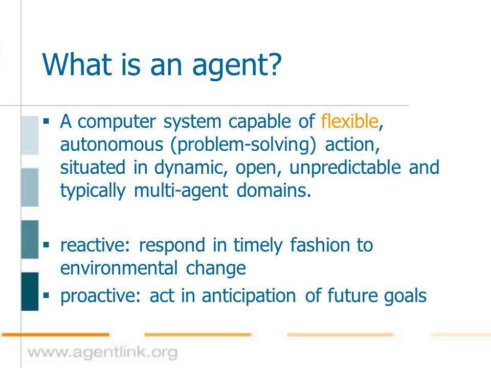 What is an agent?  A computer system capable of flexible, autonomous (problem-solving) action, situated in dynamic, open, unpredictable and typically