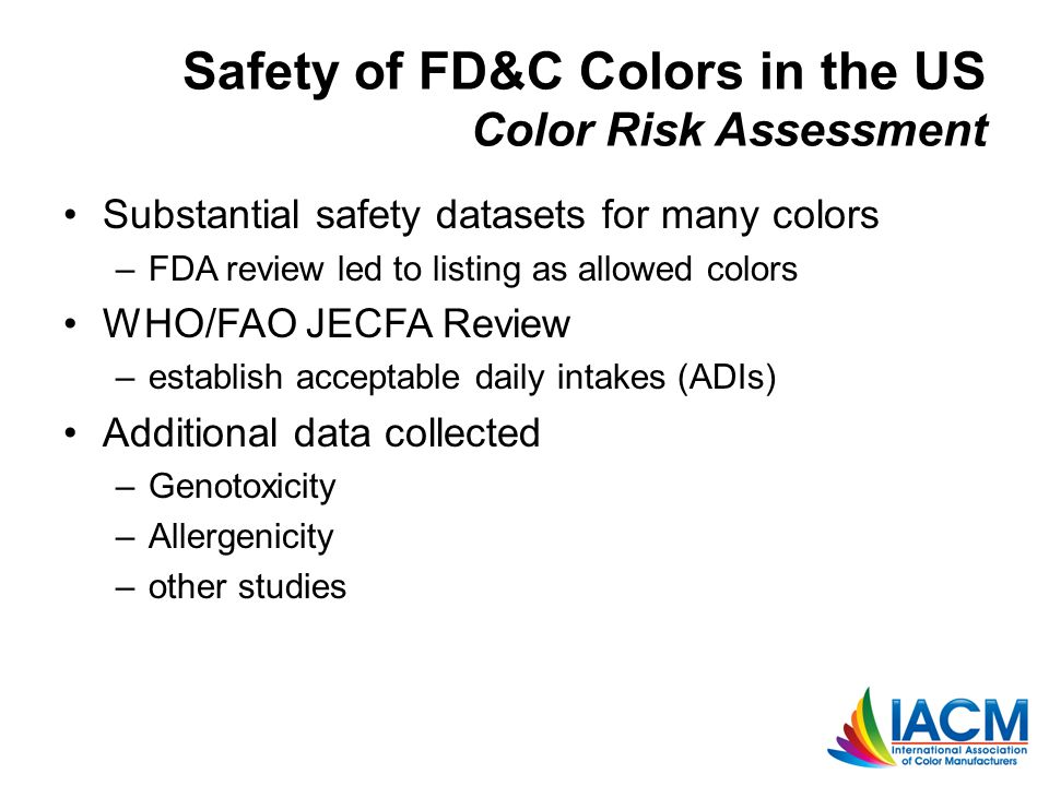 Safety of FD&C Colors in the US Color Risk Assessment Substantial safety datasets for many colors –FDA review led to listing as allowed colors WHO/FAO