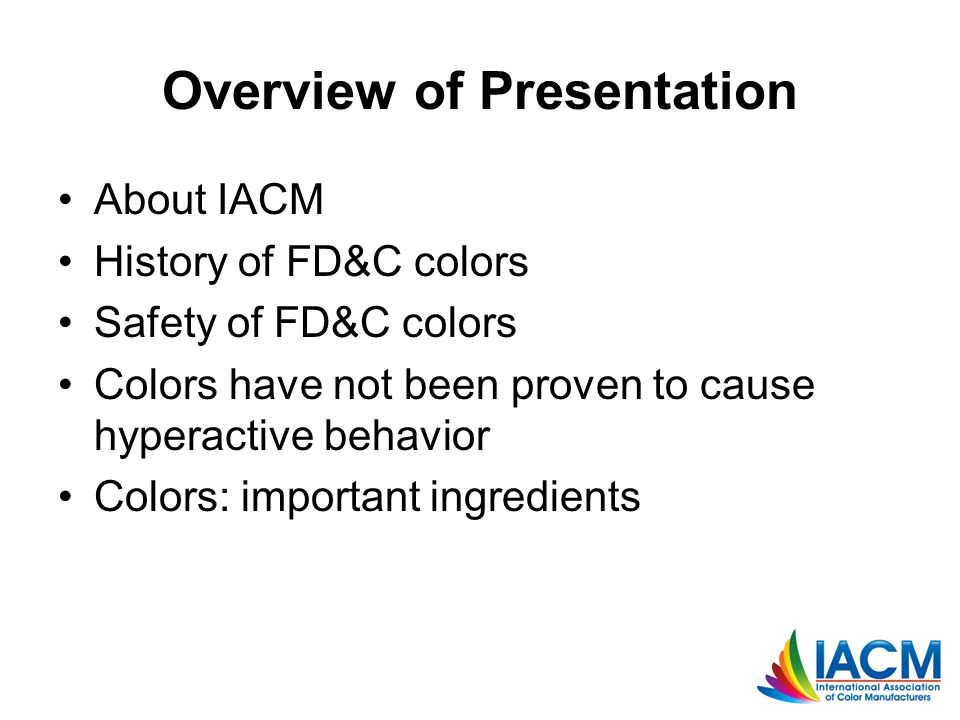 Overview of Presentation About IACM History of FD&C colors Safety of FD&C colors Colors have not been proven to cause hyperactive behavior Colors: imp
