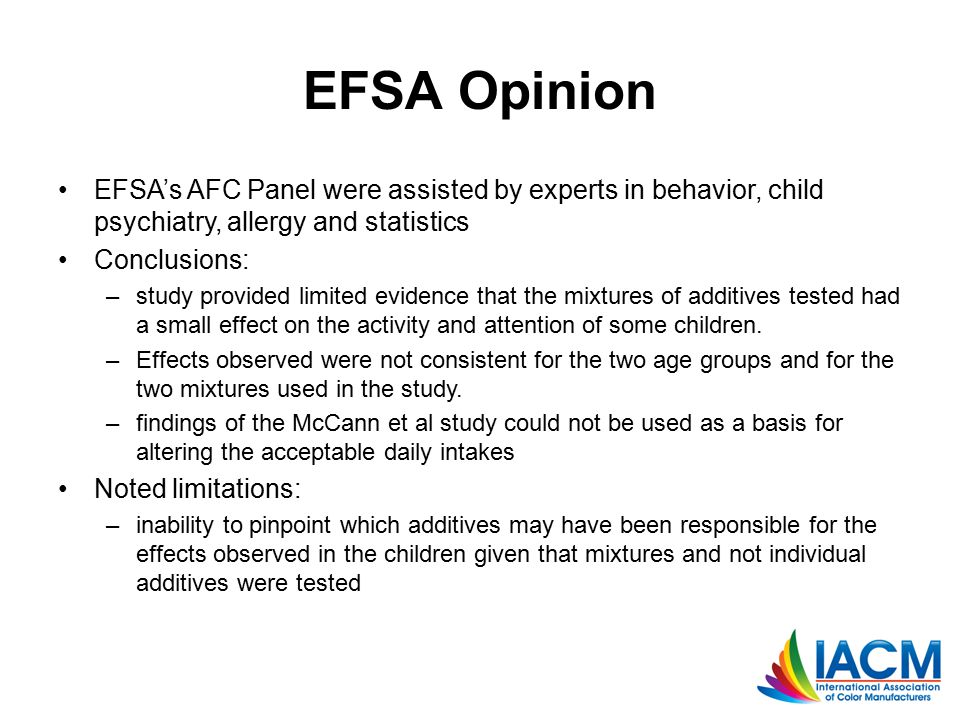 EFSA Opinion EFSA's AFC Panel were assisted by experts in behavior, child psychiatry, allergy and statistics Conclusions: –study provided limited evidence that the mixtures of additives tested had a small effect on the activity and attention of some children.