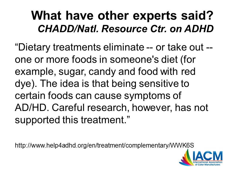 """What have other experts said? CHADD/Natl. Resource Ctr. on ADHD """"Dietary treatments eliminate -- or take out -- one or more foods in someone's diet (f"""