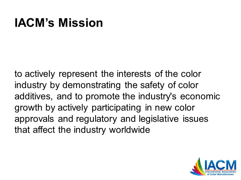 IACM's Mission to actively represent the interests of the color industry by demonstrating the safety of color additives, and to promote the industry s economic growth by actively participating in new color approvals and regulatory and legislative issues that affect the industry worldwide