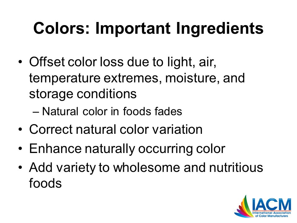 Colors: Important Ingredients Offset color loss due to light, air, temperature extremes, moisture, and storage conditions –Natural color in foods fades Correct natural color variation Enhance naturally occurring color Add variety to wholesome and nutritious foods