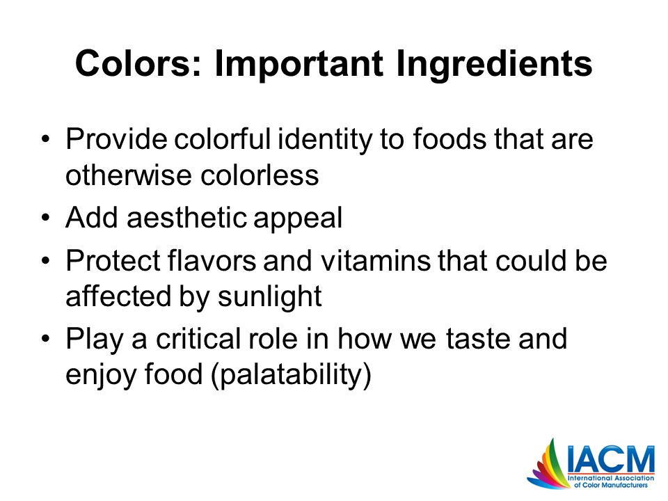 Colors: Important Ingredients Provide colorful identity to foods that are otherwise colorless Add aesthetic appeal Protect flavors and vitamins that could be affected by sunlight Play a critical role in how we taste and enjoy food (palatability)