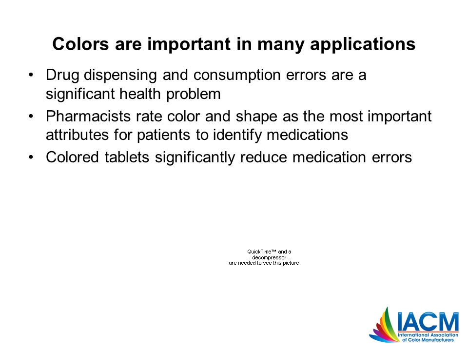 Colors are important in many applications Drug dispensing and consumption errors are a significant health problem Pharmacists rate color and shape as the most important attributes for patients to identify medications Colored tablets significantly reduce medication errors