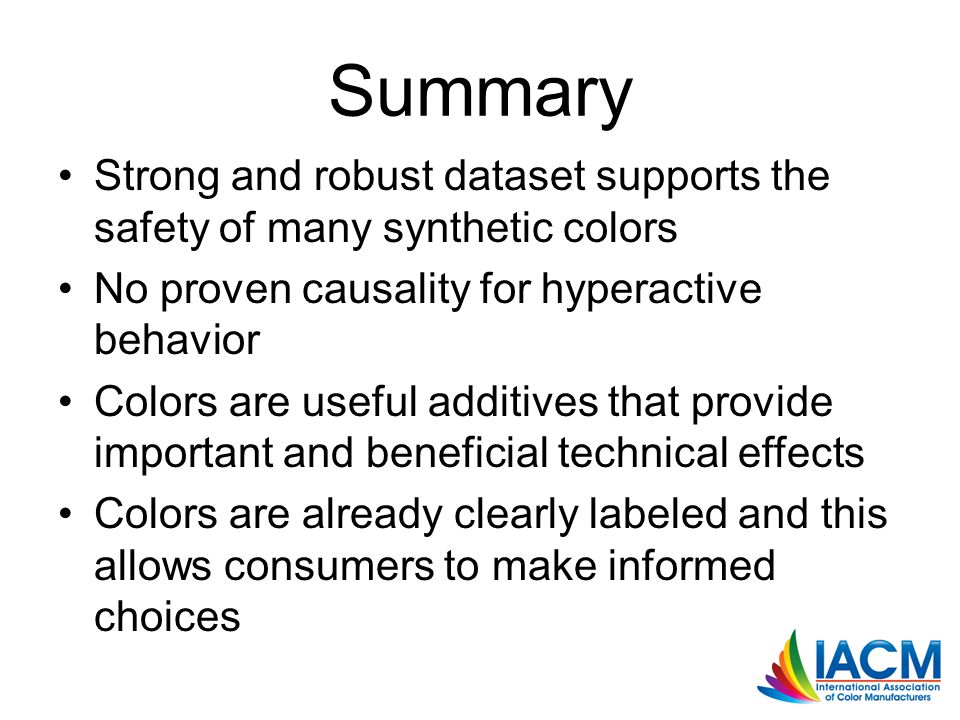 Summary Strong and robust dataset supports the safety of many synthetic colors No proven causality for hyperactive behavior Colors are useful additives that provide important and beneficial technical effects Colors are already clearly labeled and this allows consumers to make informed choices