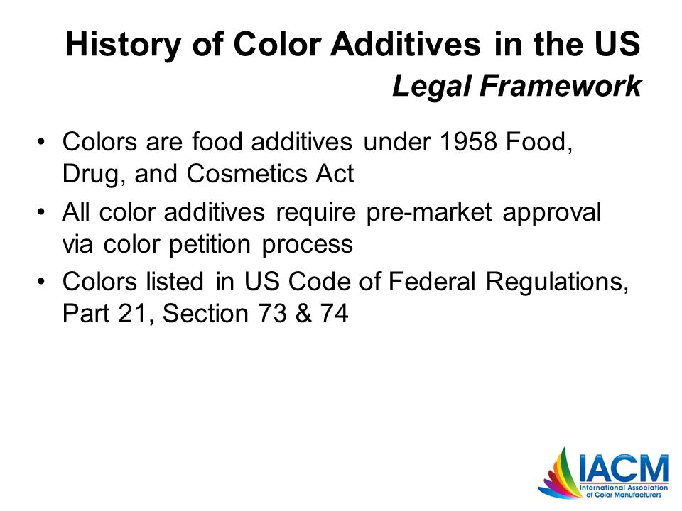 History of Color Additives in the US Legal Framework Colors are food additives under 1958 Food, Drug, and Cosmetics Act All color additives require pre-market approval via color petition process Colors listed in US Code of Federal Regulations, Part 21, Section 73 & 74