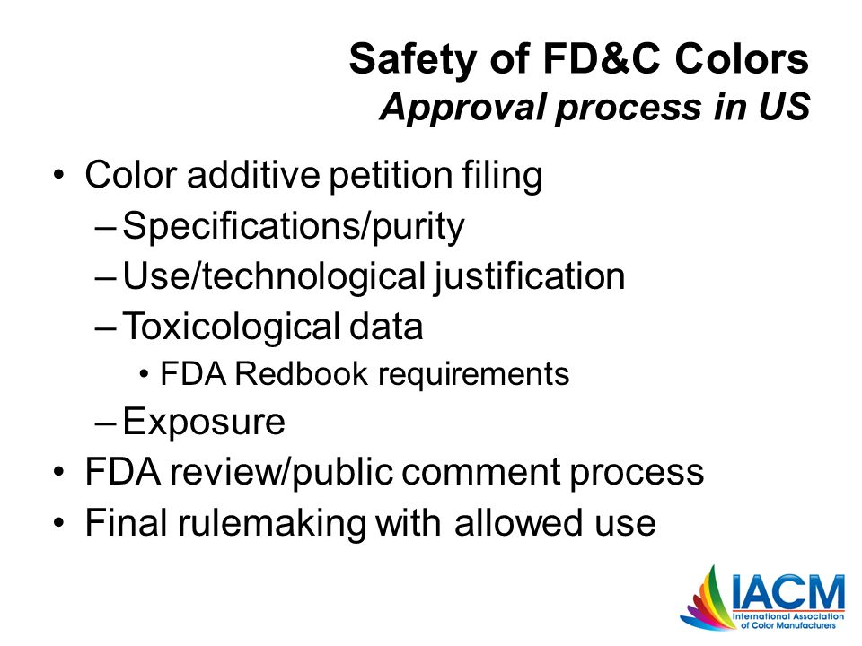 Safety of FD&C Colors Approval process in US Color additive petition filing –Specifications/purity –Use/technological justification –Toxicological data FDA Redbook requirements –Exposure FDA review/public comment process Final rulemaking with allowed use
