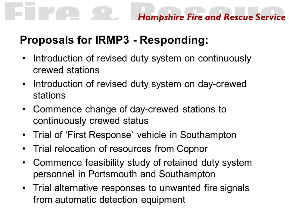 Hampshire Fire and Rescue Service Introduction of revised duty system on continuously crewed stations Introduction of revised duty system on day-crewed stations Commence change of day-crewed stations to continuously crewed status Trial of 'First Response' vehicle in Southampton Trial relocation of resources from Copnor Commence feasibility study of retained duty system personnel in Portsmouth and Southampton Trial alternative responses to unwanted fire signals from automatic detection equipment Proposals for IRMP3 - Responding: