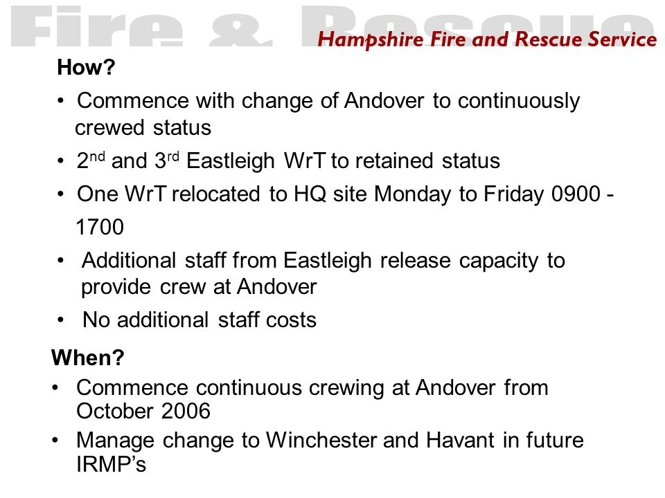 Hampshire Fire and Rescue Service When? Commence continuous crewing at Andover from October 2006 Manage change to Winchester and Havant in future IRMP