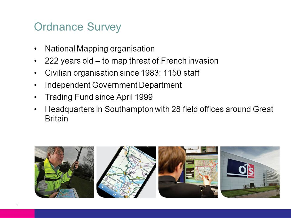 National Mapping organisation 222 years old – to map threat of French invasion Civilian organisation since 1983; 1150 staff Independent Government Department Trading Fund since April 1999 Headquarters in Southampton with 28 field offices around Great Britain Ordnance Survey 6
