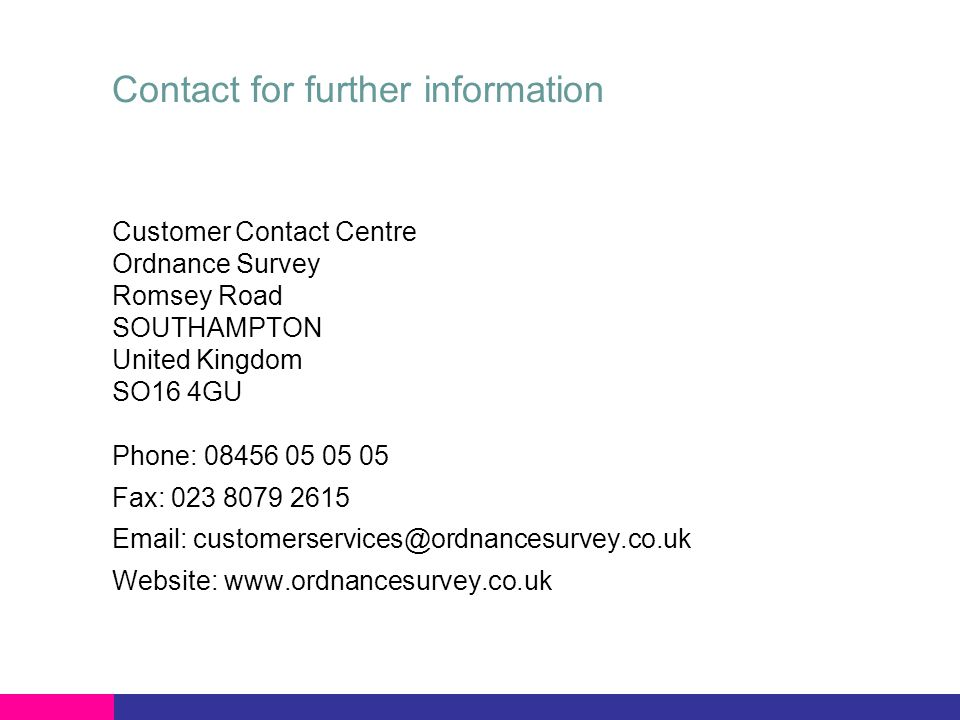 Contact for further information Customer Contact Centre Ordnance Survey Romsey Road SOUTHAMPTON United Kingdom SO16 4GU Phone: 08456 05 05 05 Fax: 023