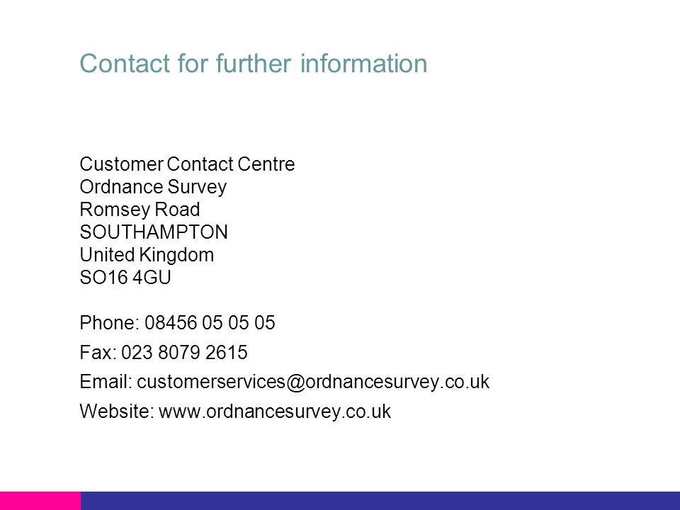 Contact for further information Customer Contact Centre Ordnance Survey Romsey Road SOUTHAMPTON United Kingdom SO16 4GU Phone: 08456 05 05 05 Fax: 023 8079 2615 Email: customerservices@ordnancesurvey.co.uk Website: www.ordnancesurvey.co.uk
