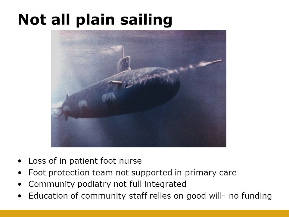Not all plain sailing Loss of in patient foot nurse Foot protection team not supported in primary care Community podiatry not full integrated Educatio