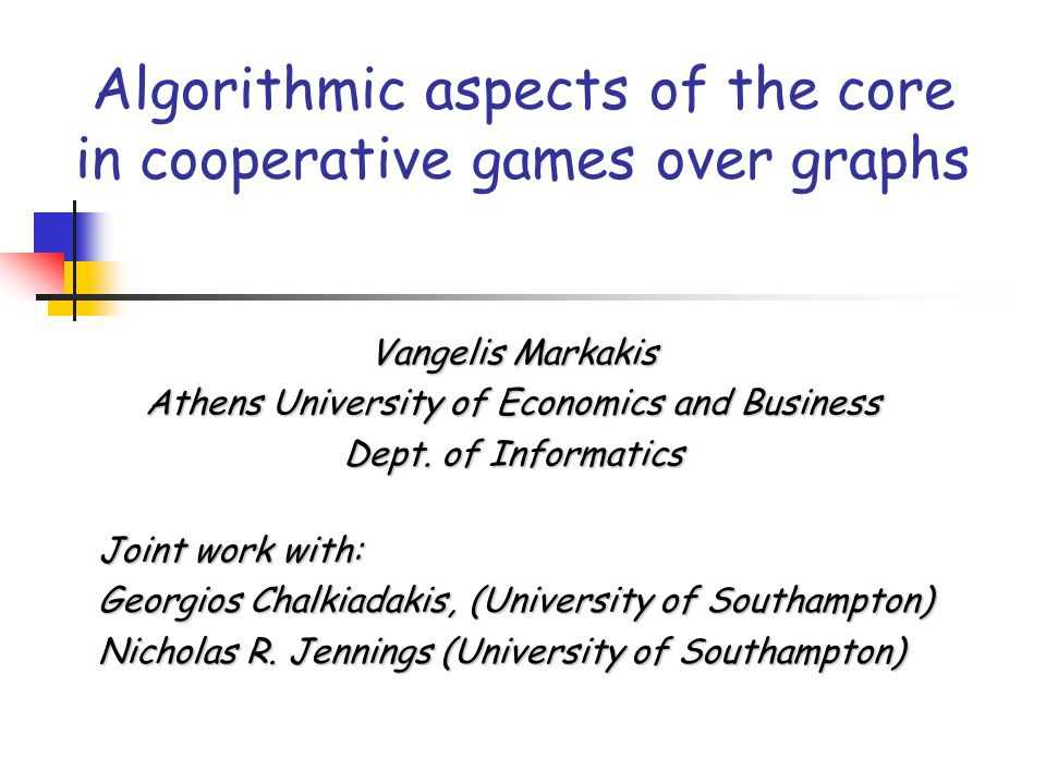Algorithmic aspects of the core in cooperative games over graphs Vangelis Markakis Athens University of Economics and Business Dept.