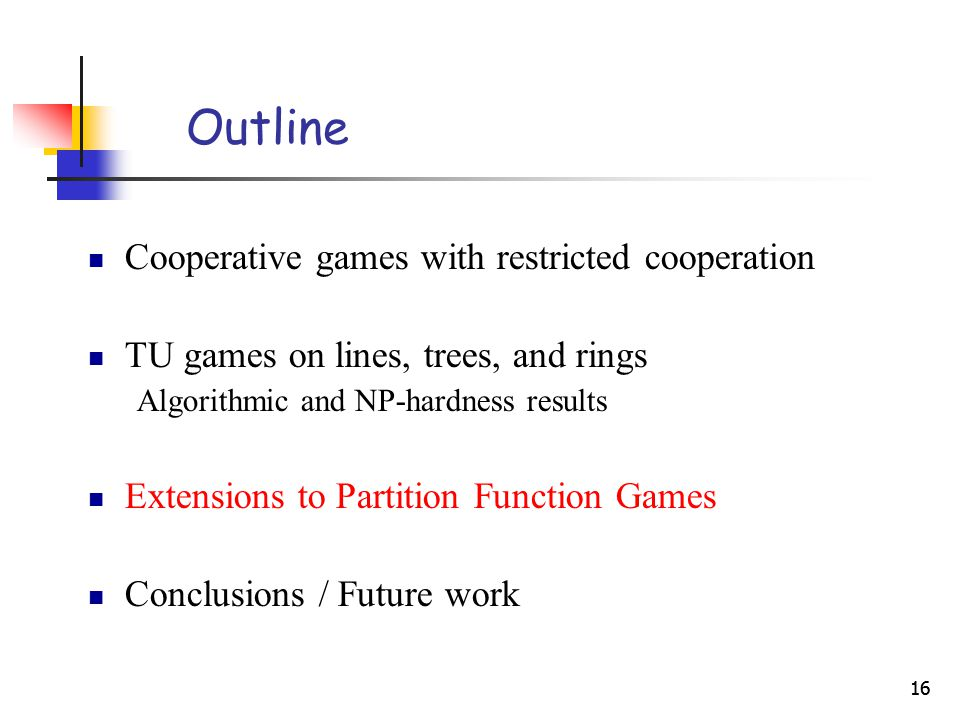 16 Outline Cooperative games with restricted cooperation TU games on lines, trees, and rings Algorithmic and NP-hardness results Extensions to Partition Function Games Conclusions / Future work