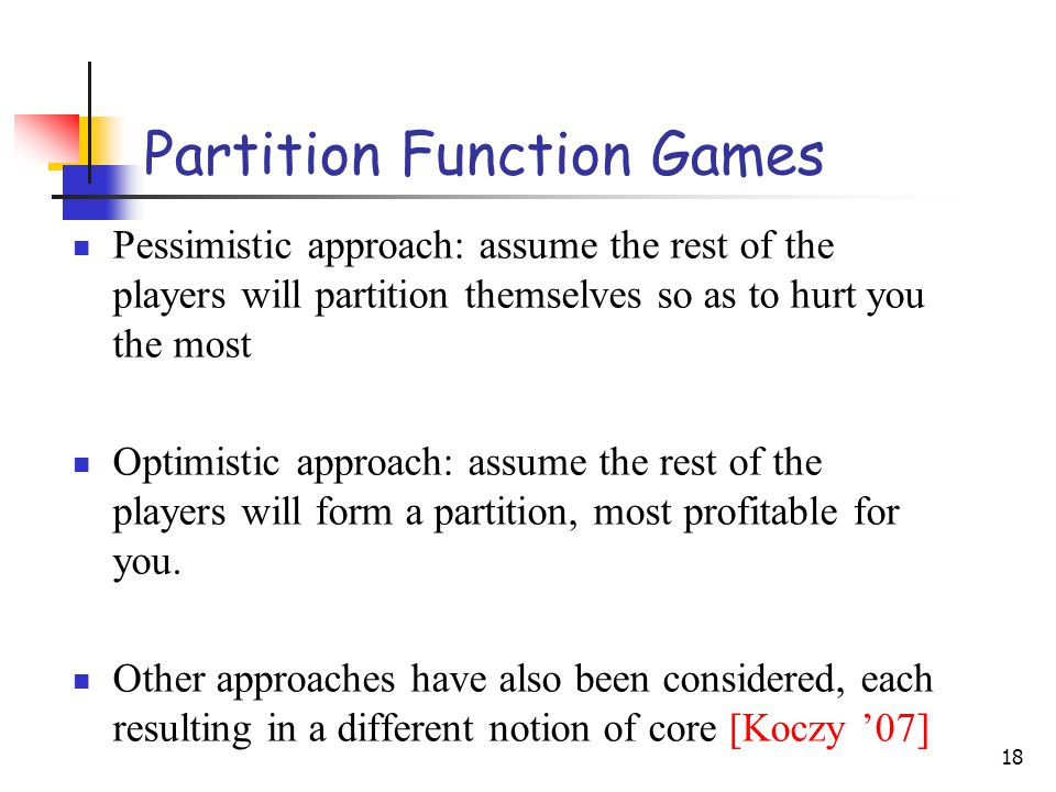 18 Partition Function Games Pessimistic approach: assume the rest of the players will partition themselves so as to hurt you the most Optimistic approach: assume the rest of the players will form a partition, most profitable for you.