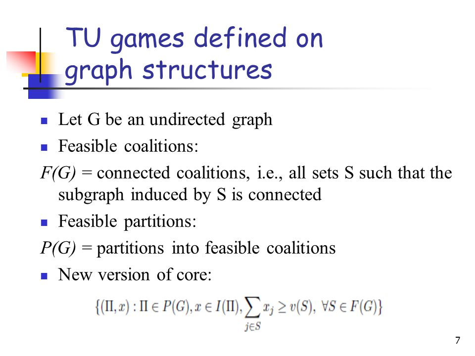 7 TU games defined on graph structures Let G be an undirected graph Feasible coalitions: F(G) = connected coalitions, i.e., all sets S such that the subgraph induced by S is connected Feasible partitions: P(G) = partitions into feasible coalitions New version of core: