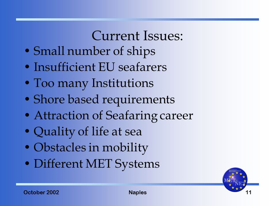 October 2002Naples11 Current Issues: Small number of ships Insufficient EU seafarers Too many Institutions Shore based requirements Attraction of Seafaring career Quality of life at sea Obstacles in mobility Different MET Systems