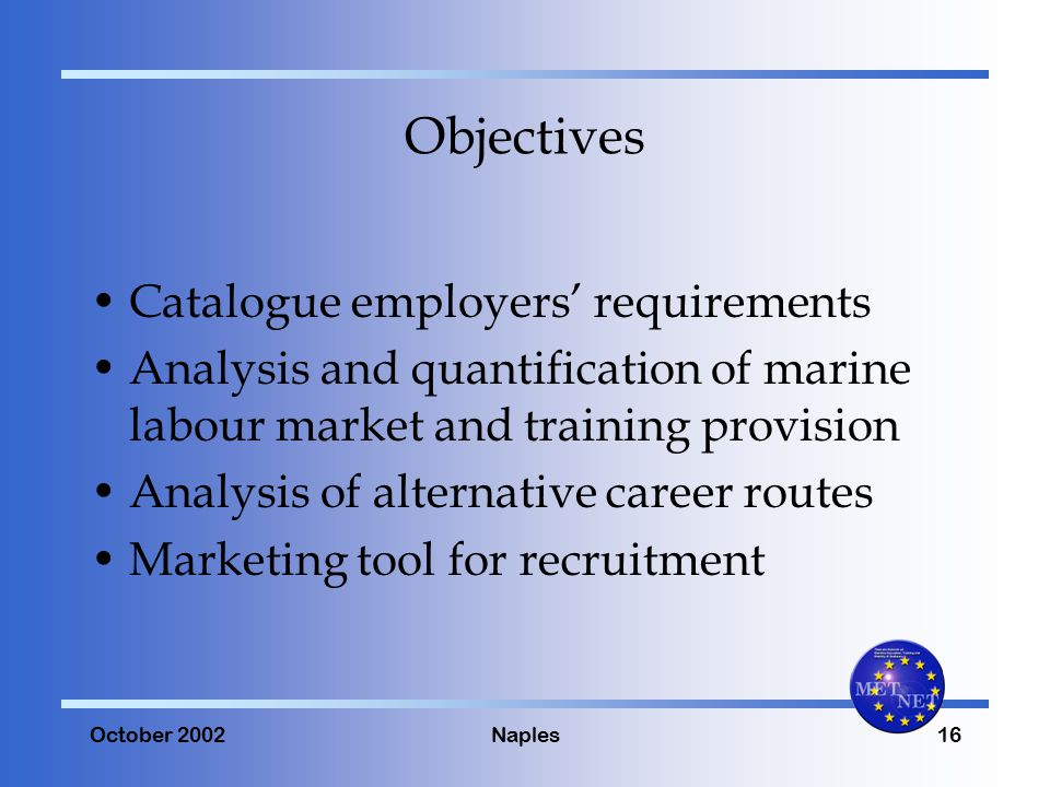October 2002Naples16 Objectives Catalogue employers' requirements Analysis and quantification of marine labour market and training provision Analysis of alternative career routes Marketing tool for recruitment