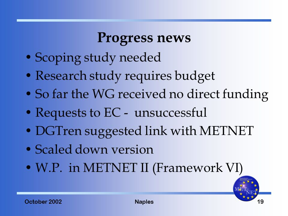 October 2002Naples19 Progress news Scoping study needed Research study requires budget So far the WG received no direct funding Requests to EC - unsuccessful DGTren suggested link with METNET Scaled down version W.P.