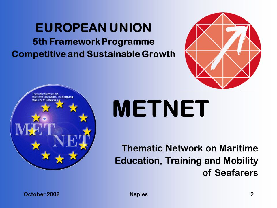 METNET EUROPEAN UNION 5th Framework Programme Competitive and Sustainable Growth Thematic Network on Maritime Education, Training and Mobility of Seafarers October 2002Naples2