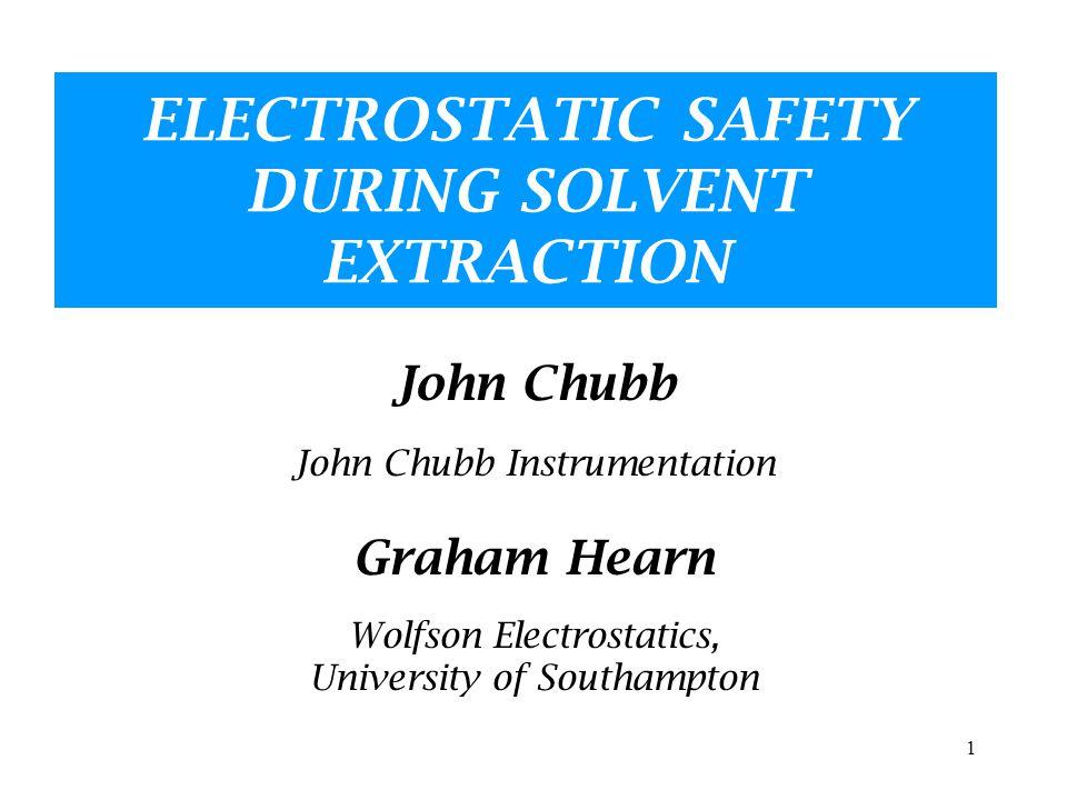 1 ELECTROSTATIC SAFETY DURING SOLVENT EXTRACTION John Chubb John Chubb Instrumentation Graham Hearn Wolfson Electrostatics, University of Southampton