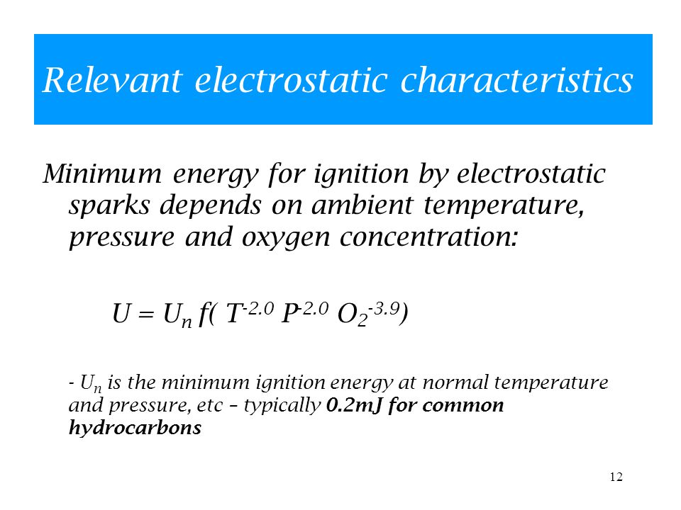 12 Relevant electrostatic characteristics Minimum energy for ignition by electrostatic sparks depends on ambient temperature, pressure and oxygen concentration: U = U n f( T -2.0 P -2.0 O 2 -3.9 ) - U n is the minimum ignition energy at normal temperature and pressure, etc – typically 0.2mJ for common hydrocarbons