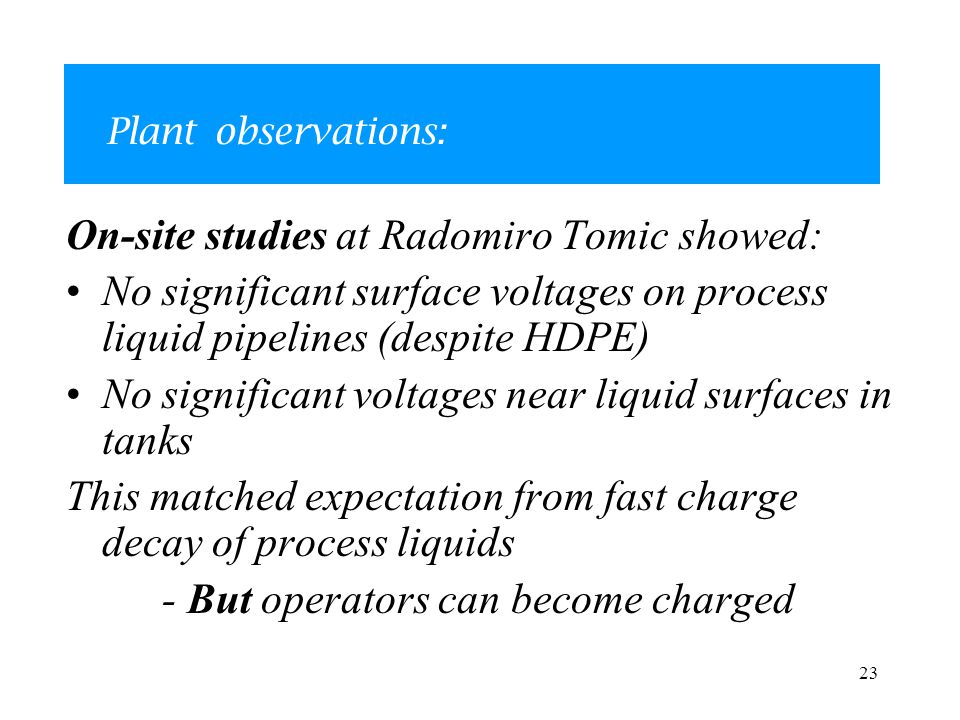 23 Plant observations: On-site studies at Radomiro Tomic showed: No significant surface voltages on process liquid pipelines (despite HDPE) No significant voltages near liquid surfaces in tanks This matched expectation from fast charge decay of process liquids - But operators can become charged