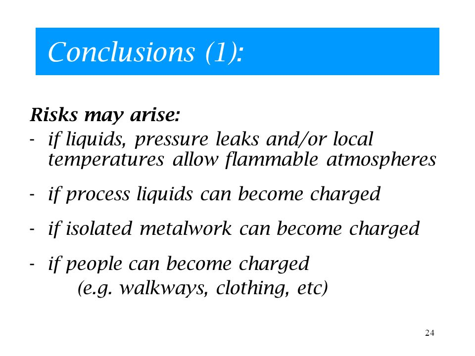 24 Conclusions (1): Risks may arise: -if liquids, pressure leaks and/or local temperatures allow flammable atmospheres -if process liquids can become charged -if isolated metalwork can become charged -if people can become charged (e.g.